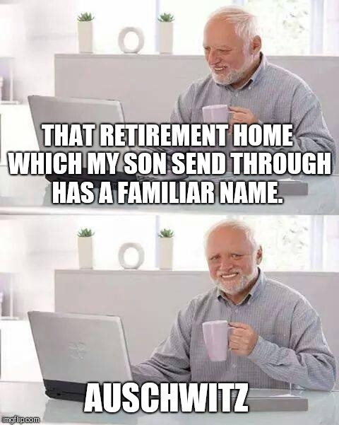 Hide the Pain Harold Meme | THAT RETIREMENT HOME WHICH MY SON SEND THROUGH HAS A FAMILIAR NAME. AUSCHWITZ | image tagged in memes,hide the pain harold | made w/ Imgflip meme maker
