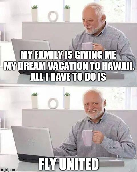 Hide the Pain Harold Meme | MY FAMILY IS GIVING ME MY DREAM VACATION TO HAWAII. ALL I HAVE TO DO IS FLY UNITED | image tagged in memes,hide the pain harold | made w/ Imgflip meme maker