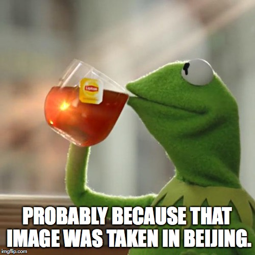 But Thats None Of My Business Meme | PROBABLY BECAUSE THAT IMAGE WAS TAKEN IN BEIJING. | image tagged in memes,but thats none of my business,kermit the frog | made w/ Imgflip meme maker
