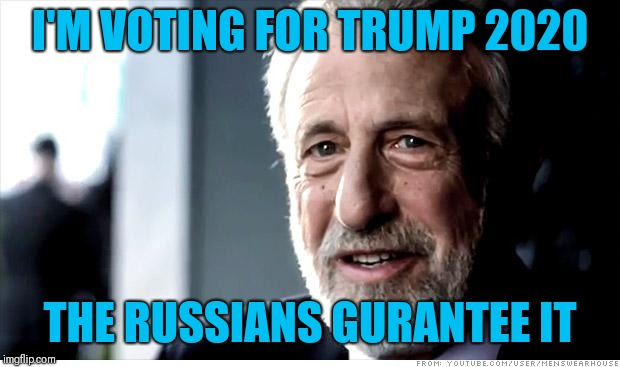 I Guarantee It Meme | I'M VOTING FOR TRUMP 2020 THE RUSSIANS GURANTEE IT | image tagged in memes,i guarantee it | made w/ Imgflip meme maker