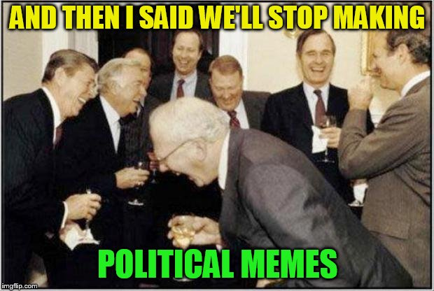 Politicians Laughing | AND THEN I SAID WE'LL STOP MAKING POLITICAL MEMES | image tagged in politicians laughing | made w/ Imgflip meme maker