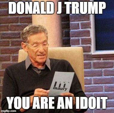 Maury Lie Detector Meme | DONALD J TRUMP YOU ARE AN IDOIT | image tagged in memes,maury lie detector | made w/ Imgflip meme maker