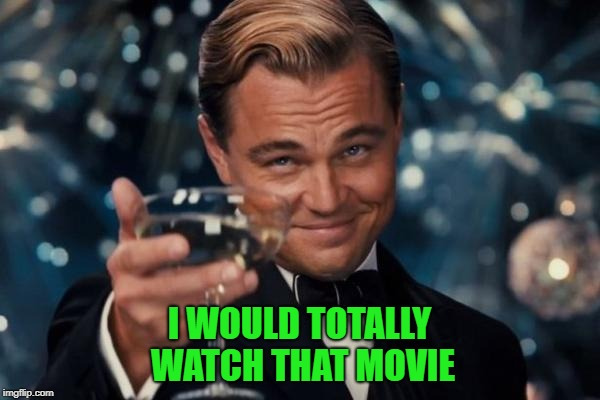 Leonardo Dicaprio Cheers Meme | I WOULD TOTALLY WATCH THAT MOVIE | image tagged in memes,leonardo dicaprio cheers | made w/ Imgflip meme maker