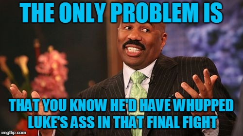 Steve Harvey Meme | THE ONLY PROBLEM IS THAT YOU KNOW HE'D HAVE WHUPPED LUKE'S ASS IN THAT FINAL FIGHT | image tagged in memes,steve harvey | made w/ Imgflip meme maker