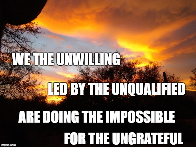 WE THE UNWILLING ARE DOING THE IMPOSSIBLE LED BY THE UNQUALIFIED FOR THE UNGRATEFUL | image tagged in we the unwilling | made w/ Imgflip meme maker