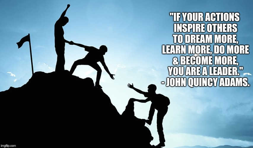 "Leader. | ""IF YOUR ACTIONS INSPIRE OTHERS TO DREAM MORE, LEARN MORE, DO MORE & BECOME MORE, YOU ARE A LEADER."" - JOHN QUINCY ADAMS. 