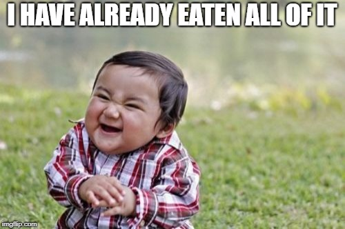 Evil Toddler Meme | I HAVE ALREADY EATEN ALL OF IT | image tagged in memes,evil toddler | made w/ Imgflip meme maker