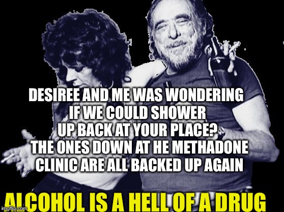 Alcohol Is A Hell Of A Drug  | DESIREE AND ME WAS WONDERING IF WE COULD SHOWER UP BACK AT YOUR PLACE? ALCOHOL IS A HELL OF A DRUG THE ONES DOWN AT HE METHADONE CLINIC ARE  | image tagged in drunk,couples,alcoholic,alcohol,drugs,booze | made w/ Imgflip meme maker