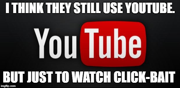 youtube | I THINK THEY STILL USE YOUTUBE. BUT JUST TO WATCH CLICK-BAIT | image tagged in youtube | made w/ Imgflip meme maker