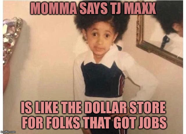 Young Cardi B Meme | MOMMA SAYS TJ MAXX IS LIKE THE DOLLAR STORE FOR FOLKS THAT GOT JOBS | image tagged in young cardi b | made w/ Imgflip meme maker
