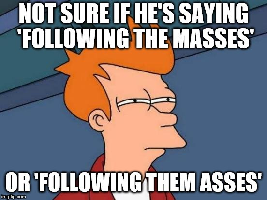 Futurama Fry Meme | NOT SURE IF HE'S SAYING 'FOLLOWING THE MASSES' OR 'FOLLOWING THEM ASSES' | image tagged in memes,futurama fry | made w/ Imgflip meme maker