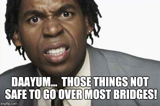 DAAYUM...  THOSE THINGS NOT SAFE TO GO OVER MOST BRIDGES! | made w/ Imgflip meme maker