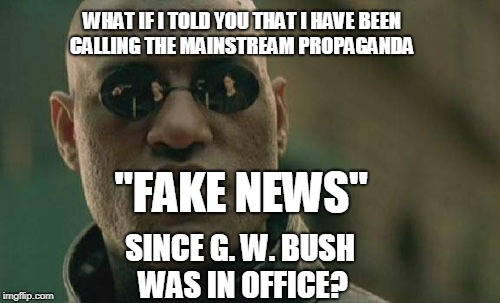 "Matrix Morpheus Meme | WHAT IF I TOLD YOU THAT I HAVE BEEN CALLING THE MAINSTREAM PROPAGANDA SINCE G. W. BUSH WAS IN OFFICE? ""FAKE NEWS"" 