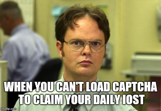 Dwight Schrute Meme | WHEN YOU CAN'T LOAD CAPTCHA TO CLAIM YOUR DAILY IOST | image tagged in memes,dwight schrute | made w/ Imgflip meme maker