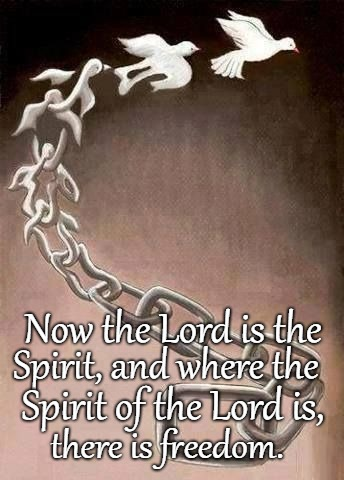 2 Corinthians 3:17 Where the Spirit of the Lord is, there is Freedom | Spirit, and where the there is freedom. Spirit of the Lord is, Now the Lord is the | image tagged in bible,bibleverse,holy bible,verse,lord,holy spirit | made w/ Imgflip meme maker