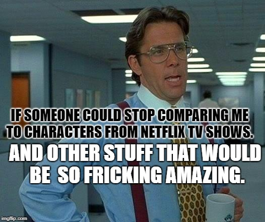 That Would Be Great Meme | IF SOMEONE COULD STOP COMPARING ME TO CHARACTERS FROM NETFLIX TV SHOWS. AND OTHER STUFF THAT WOULD BE  SO FRICKING AMAZING. | image tagged in memes,that would be great | made w/ Imgflip meme maker