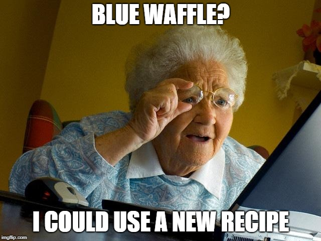 Grandma Finds The Internet | BLUE WAFFLE? I COULD USE A NEW RECIPE | image tagged in memes,grandma finds the internet,waffles,recipe,cooking,gross | made w/ Imgflip meme maker