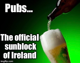 It's good to be Irish  | Pubs... The official sunblock of Ireland | image tagged in ireland,guinness,sunblock,funny | made w/ Imgflip meme maker