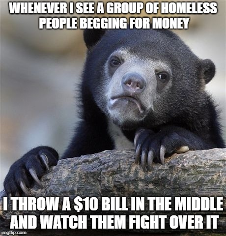 Confession Bear Meme | WHENEVER I SEE A GROUP OF HOMELESS PEOPLE BEGGING FOR MONEY I THROW A $10 BILL IN THE MIDDLE AND WATCH THEM FIGHT OVER IT | image tagged in memes,confession bear | made w/ Imgflip meme maker