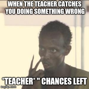 "Look At Me Meme | WHEN THE TEACHER CATCHES YOU DOING SOMETHING WRONG *TEACHER* "" CHANCES LEFT 