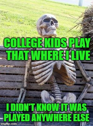 Waiting Skeleton Meme | COLLEGE KIDS PLAY THAT WHERE I LIVE I DIDN'T KNOW IT WAS PLAYED ANYWHERE ELSE | image tagged in memes,waiting skeleton | made w/ Imgflip meme maker