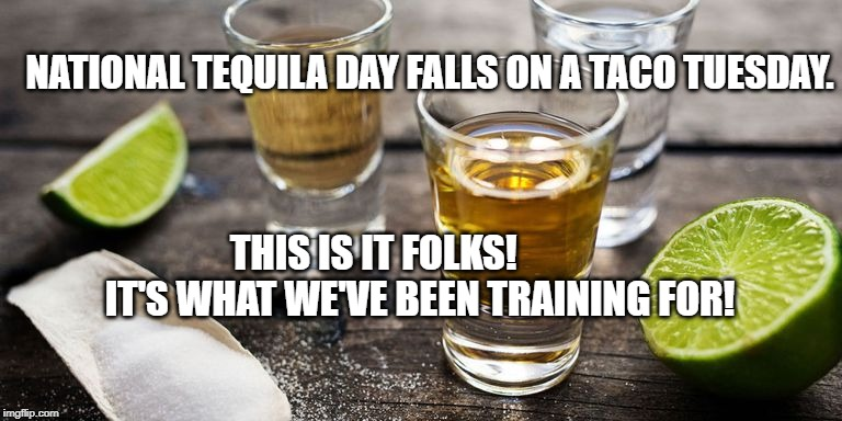 Tequila Day | NATIONAL TEQUILA DAY FALLS ON A TACO TUESDAY. THIS IS IT FOLKS!            IT'S WHAT WE'VE BEEN TRAINING FOR! | image tagged in humor | made w/ Imgflip meme maker