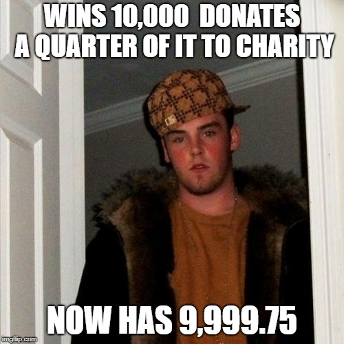 Scumbag Steve Meme | WINS 10,000  DONATES A QUARTER OF IT TO CHARITY NOW HAS 9,999.75 | image tagged in memes,scumbag steve | made w/ Imgflip meme maker