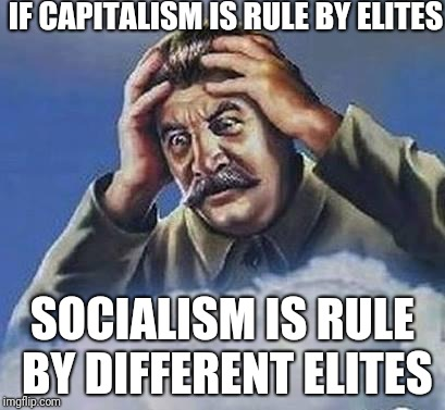 Same As The Old Boss | IF CAPITALISM IS RULE BY ELITES SOCIALISM IS RULE BY DIFFERENT ELITES | image tagged in worrying stalin | made w/ Imgflip meme maker