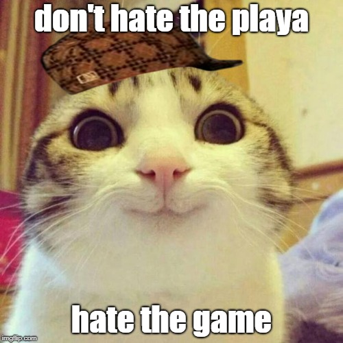 don't hate the playa hate the game |  don't hate the playa; hate the game | image tagged in memes,smiling cat,scumbag,don't hate the playa hate the game | made w/ Imgflip meme maker