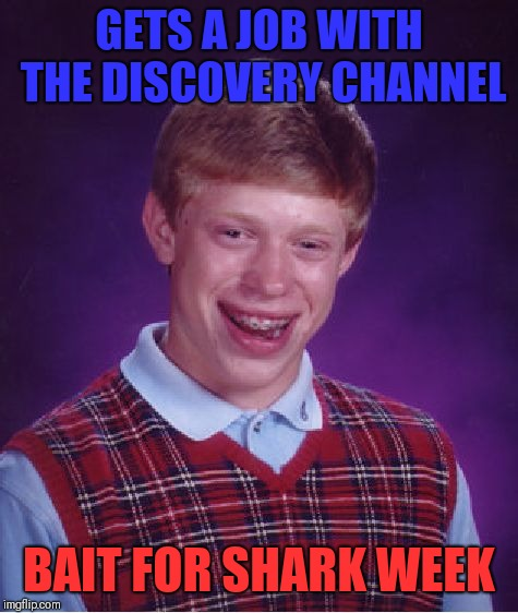Bad Luck Brian Meme | GETS A JOB WITH THE DISCOVERY CHANNEL BAIT FOR SHARK WEEK | image tagged in memes,bad luck brian | made w/ Imgflip meme maker
