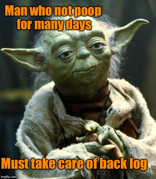 Star Wars Yoda Meme | Man who not poop for many days Must take care of back log | image tagged in memes,star wars yoda,good advice | made w/ Imgflip meme maker
