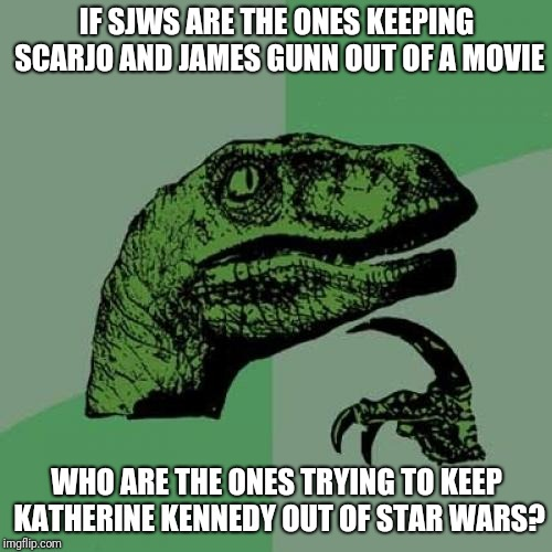 Philosoraptor Meme | IF SJWS ARE THE ONES KEEPING SCARJO AND JAMES GUNN OUT OF A MOVIE WHO ARE THE ONES TRYING TO KEEP KATHERINE KENNEDY OUT OF STAR WARS? | image tagged in memes,philosoraptor | made w/ Imgflip meme maker