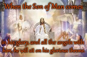 Matthew 25:31  Son of Man | When the Son of Man comes him, he will sit on his glorious throne. in his glory, and all the angels with | image tagged in bible,bible verse,holy bible,holy spirit,lord,verse | made w/ Imgflip meme maker