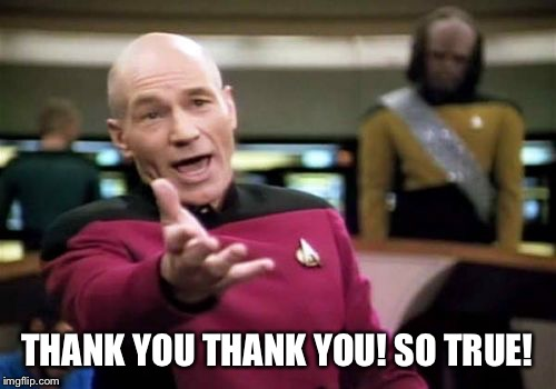 Picard Wtf Meme | THANK YOU THANK YOU! SO TRUE! | image tagged in memes,picard wtf | made w/ Imgflip meme maker