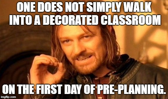 One Does Not Simply Meme | ONE DOES NOT SIMPLY WALK INTO A DECORATED CLASSROOM ON THE FIRST DAY OF PRE-PLANNING. | image tagged in memes,one does not simply | made w/ Imgflip meme maker