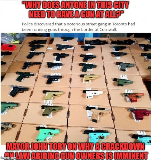 "Thats it, disarm the citizens of Toronto. | ""WHY DOES ANYONE IN THIS CITY NEED TO HAVE A GUN AT ALL?"" MAYOR JOHN TORY ON WHY A CRACKDOWN ON LAW ABIDING GUN OWNERS IS IMMINENT 