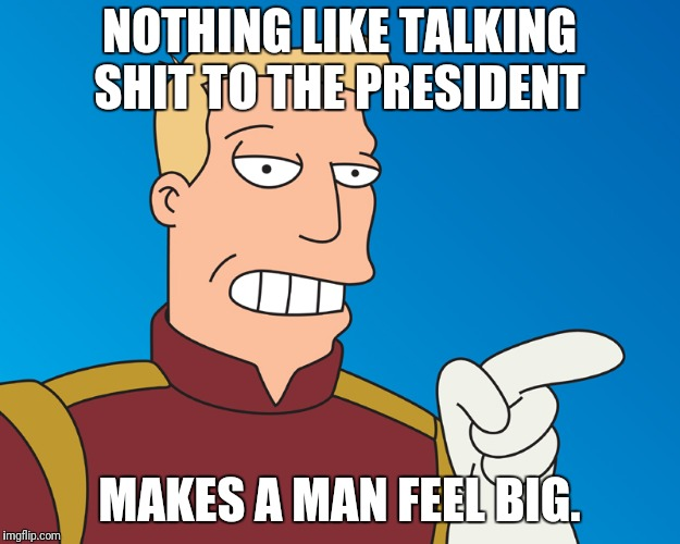 NOTHING LIKE TALKING SHIT TO THE PRESIDENT MAKES A MAN FEEL BIG. | image tagged in futurama | made w/ Imgflip meme maker