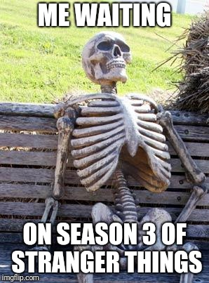 Waiting Skeleton Meme | ME WAITING ON SEASON 3 OF STRANGER THINGS | image tagged in memes,waiting skeleton | made w/ Imgflip meme maker