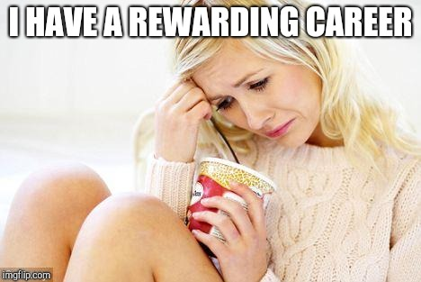 crying woman eating ice cream | I HAVE A REWARDING CAREER | image tagged in crying woman eating ice cream | made w/ Imgflip meme maker