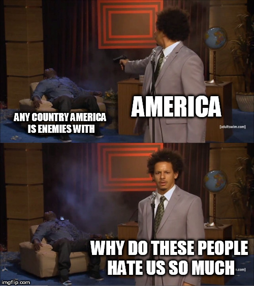 Who Killed Hannibal Meme | AMERICA ANY COUNTRY AMERICA IS ENEMIES WITH WHY DO THESE PEOPLE HATE US SO MUCH | image tagged in memes,who killed hannibal,america,hypocrisy,bigotry,usa | made w/ Imgflip meme maker