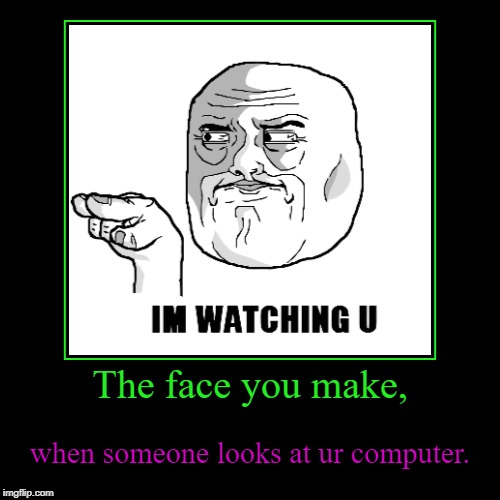 The face you make, | when someone looks at ur computer. | image tagged in funny,demotivationals | made w/ Imgflip demotivational maker