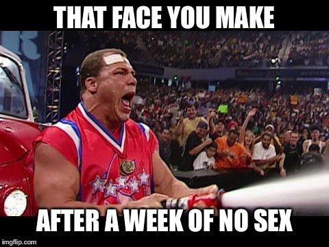 THAT FACE YOU MAKE AFTER A WEEK OF NO SEX | image tagged in kurt angle | made w/ Imgflip meme maker