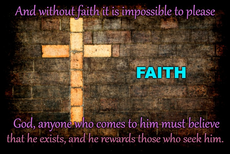 Hebrews 11:6 Have Faith to Please God | And without faith it is impossible to please God, anyone who comes to him must believe FAITH that he exists, and he rewards those who seek h | image tagged in bible,holy bible,bible verse,holy spirit,god,verse | made w/ Imgflip meme maker
