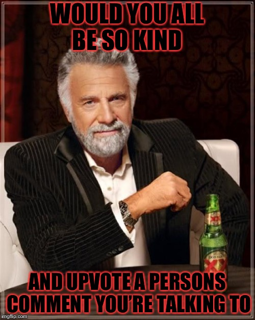 Seriously you need to upvote comments | WOULD YOU ALL BE SO KIND AND UPVOTE A PERSONS COMMENT YOU'RE TALKING TO | image tagged in memes,the most interesting man in the world,meme,masqurade_,upvote,upvotes | made w/ Imgflip meme maker