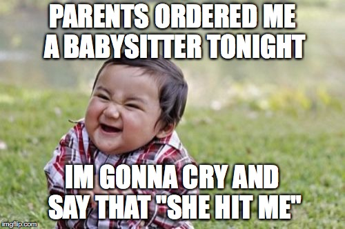 "Evil Toddler Meme | PARENTS ORDERED ME A BABYSITTER TONIGHT IM GONNA CRY AND SAY THAT ""SHE HIT ME"" 