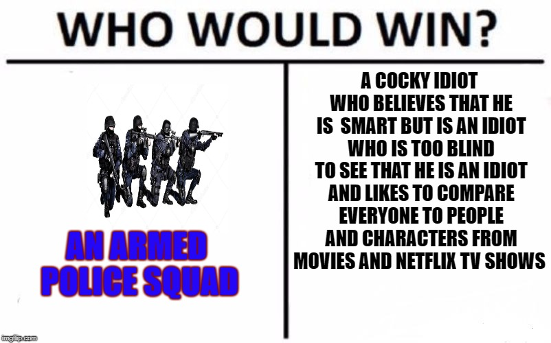 Who Would Win? Meme | AN ARMED POLICE SQUAD A COCKY IDIOT WHO BELIEVES THAT HE IS  SMART BUT IS AN IDIOT WHO IS TOO BLIND TO SEE THAT HE IS AN IDIOT AND LIKES TO  | image tagged in memes,who would win | made w/ Imgflip meme maker