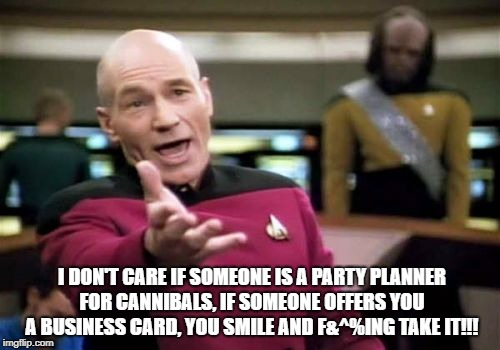 One of my biggest pet peeves... | I DON'T CARE IF SOMEONE IS A PARTY PLANNER FOR CANNIBALS, IF SOMEONE OFFERS YOU A BUSINESS CARD, YOU SMILE AND F&^%ING TAKE IT!!! | image tagged in memes,picard wtf,cards,business,business cards | made w/ Imgflip meme maker