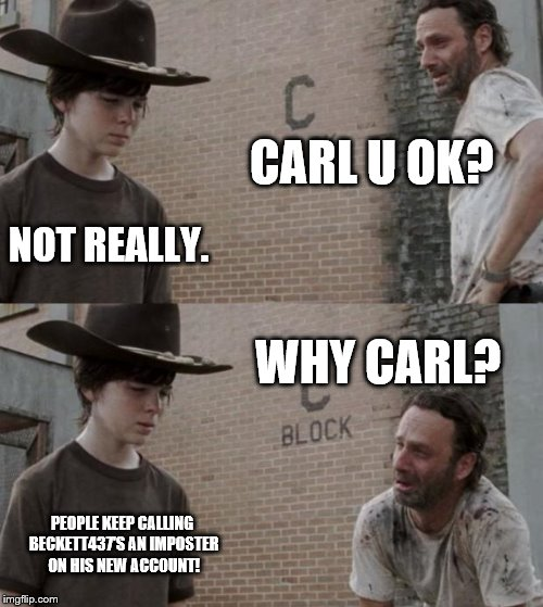 Rick and Carl Meme | CARL U OK? NOT REALLY. WHY CARL? PEOPLE KEEP CALLING BECKETT437'S AN IMPOSTER ON HIS NEW ACCOUNT! | image tagged in memes,rick and carl | made w/ Imgflip meme maker