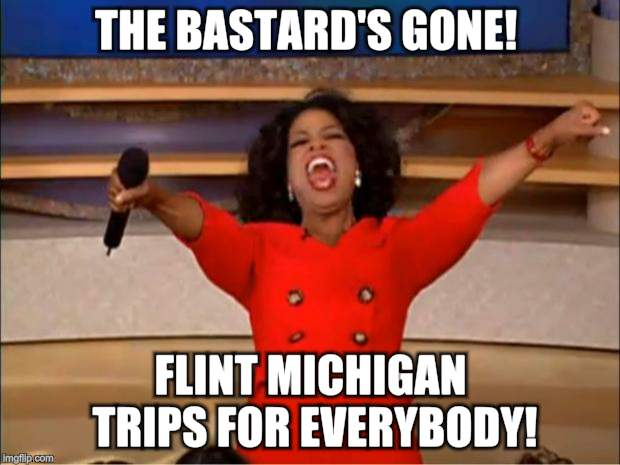 Oprah You Get A Meme | THE BASTARD'S GONE! FLINT MICHIGAN TRIPS FOR EVERYBODY! | image tagged in memes,oprah you get a | made w/ Imgflip meme maker