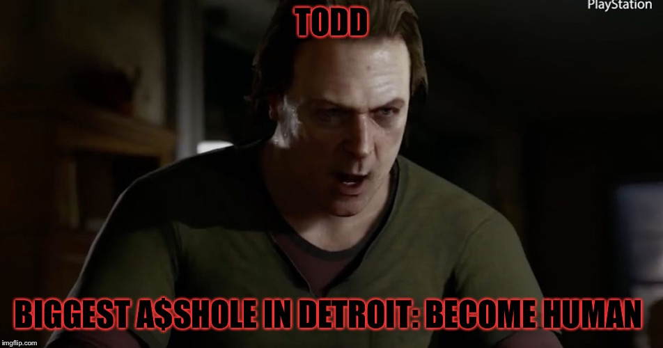 This is in my opinion.. but seriously though he's a a$s! | TODD BIGGEST A$SHOLE IN DETROIT: BECOME HUMAN | image tagged in detroit become human,memes,meme,masqurade_,dbh,alice | made w/ Imgflip meme maker